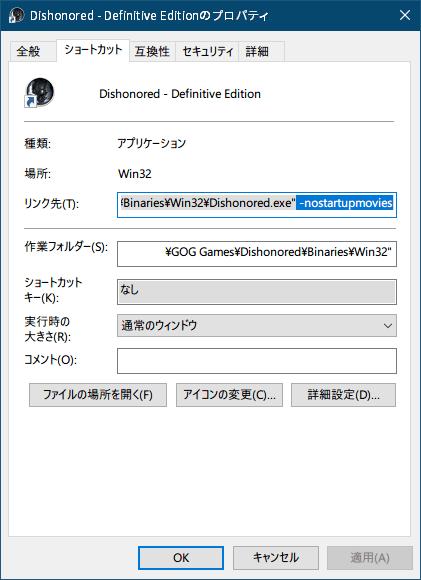 PC ゲーム Dishonored - Definitive Edition で Scaleform 日本語フォント、ビットマップ日本語フォントを追加する方法、PC ゲーム Dishonored - Definitive Edition 日本語化基本情報、Steam 版・GOG 版 Dishonored - Definitive Edition 起動ロゴスキップ方法、GOG 版の場合 ゲームインストール時に自動的に作成または手動で作成したショートカットのプロパティ画面を開き、リンク先に 「 -nostartupmovies」 を入力