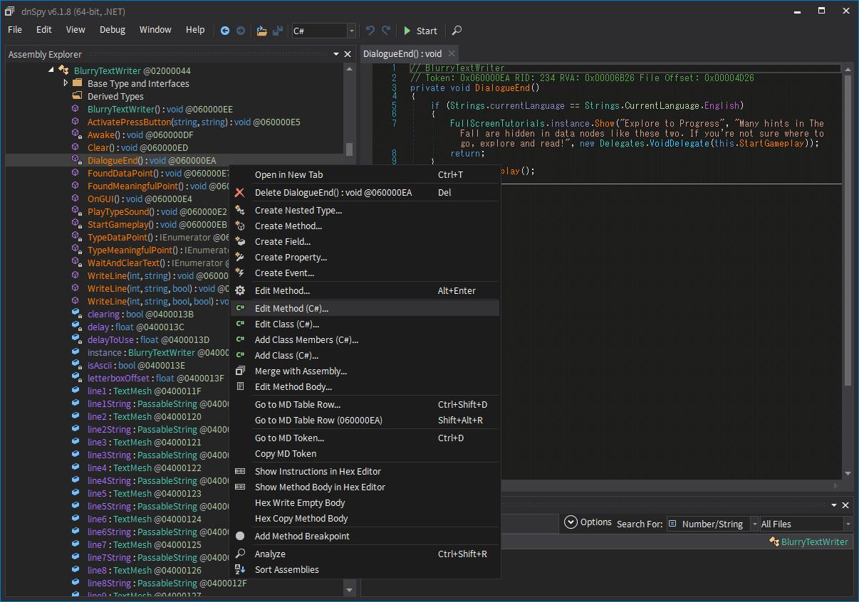 Epic 版 The Fall(Unity 2020.2.2f1)日本語化メモ、Epic 版 The Fall(Unity 2020.2.2f1)日本語化手順、Epic 版 The Fall(Unity 2020.2.2f1) dnSpy を使った Assembly-CSharp.dll ファイル内メッセージ日本語化方法、Epic 版 The Fall インストール先 The Fall_Data\Managed フォルダにある Assembly-CSharp.dll ファイル内にあるゲーム内メッセージを dnSpy を使って日本語化、dnSpy で Assembly-CSharp.dll ファイルを開き、Search 欄で Number/String にして未翻訳テキストを入力して検索(ここでは 「Explore To Progress」)、検索結果に表示された DialogueEnd をダブルクリック、class BlurryTextWriter に移動して翻訳対象テキストを発見、DialogueEnd 内を右クリックから Edit Method C(#)... を選択、別のやり方として Assembly Explorer にある class BlurryTextWriter → DialogueEnd() を右クリックから Edit Method C(#)... を選択