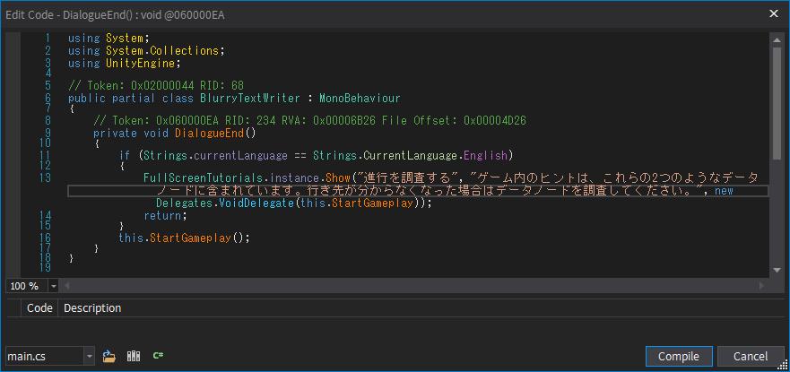 Epic 版 The Fall(Unity 2020.2.2f1)日本語化メモ、Epic 版 The Fall(Unity 2020.2.2f1)日本語化手順、Epic 版 The Fall(Unity 2020.2.2f1) dnSpy を使った Assembly-CSharp.dll ファイル内メッセージ日本語化方法、Epic 版 The Fall インストール先 The Fall_Data\Managed フォルダにある Assembly-CSharp.dll ファイル内にあるゲーム内メッセージを dnSpy を使って日本語化、dnSpy で Assembly-CSharp.dll ファイルを開き、Search 欄で Number/String にして未翻訳テキストを入力して検索(ここでは 「Explore To Progress」)、検索結果に表示された DialogueEnd をダブルクリック、class BlurryTextWriter に移動して翻訳対象テキストを発見、DialogueEnd 内を右クリックから Edit Method C(#)... を選択、別のやり方として Assembly Explorer にある class BlurryTextWriter → DialogueEnd() を右クリックから Edit Method C(#)... を選択、Edit Code 画面で英語 → 日本語テキストに書き換えて Compile ボタンをクリック