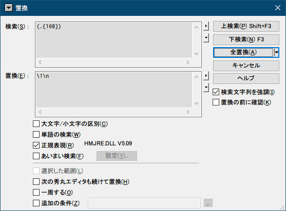 PC ゲーム Syberia 3 で日本語を表示する方法、PC ゲーム Syberia 3 用 TextMesh Pro 日本語フォント作成方法、TextMesh Pro 1.2.2 作成日本語フォントデータ修正、sharedassets0_00001.114 ファイルの TMP_Glyph data の先頭から終端までのデータをバイナリエディタ(FavBinEdit)でコピーしてテキストファイルに貼り付け、秀丸エディタの置換機能で正規表現で検索を 「(.{108})」、置換を 「\1\n」 にして実行、区切り文字数 108 の求め方 - 36 バイト単位で区切りたいので (2文字(1バイト)+スペース 1文字)×36=108