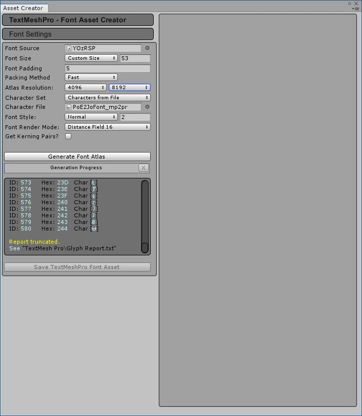 PC ゲーム Syberia 3 で日本語を表示する方法、PC ゲーム Syberia 3 用 TextMesh Pro 日本語フォント作成方法、TextMesh Pro 1.2.2 日本語フォント作成、Unity 2018.4.34.f1 のメインメニューから Window → TextMeshPro → Font Asset Creator をクリック、Font Source - YOzRSP、Font Size - Custom Size - 53、Atlas Resolution - 4096 8192、Character Set - Characters from File、Character File - PoE2JoFont_mp2pr に設定して Generate Font Atlas ボタンをクリック、約 5分ほどでフォント生成完了、作成できなかったフォントはログ Glyph Report.txt ファイルに出力